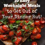 10 Easy Weeknight Meals to Get You Out of Your Dinner Rut!