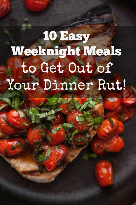 10 Easy Weeknight Meals to Get Out of Your Dinner Rut!